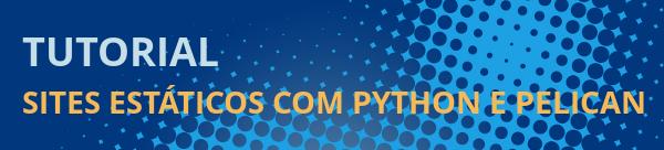 Tutorial: Criando sites estáticos com Python e Pelican
